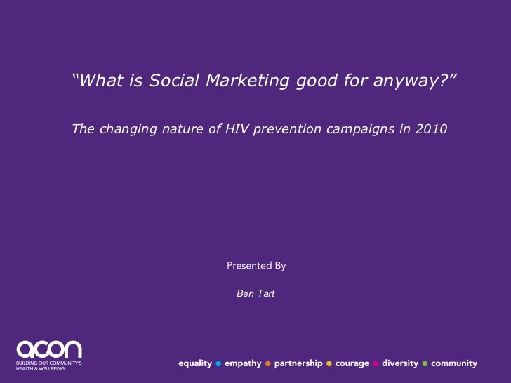 """"""" What is Social Marketing good for anyway?"""" The changing nature of HIV prevention campaigns in 2010   Ben Tart"""