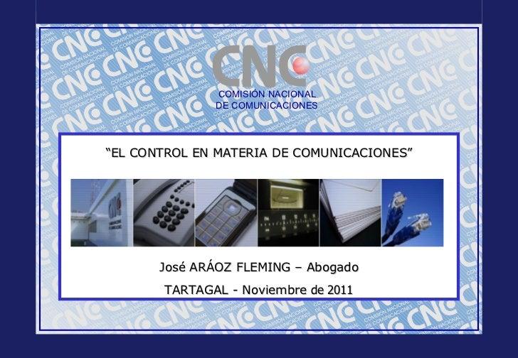 """COMISIÓN NACIONAL DE COMUNICACIONES """" EL CONTROL EN MATERIA DE COMUNICACIONES """" José ARÁOZ FLEMING – Abogado TARTAGAL - No..."""