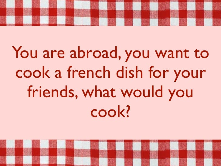 You are abroad, you want tocook a french dish for your  friends, what would you            cook?
