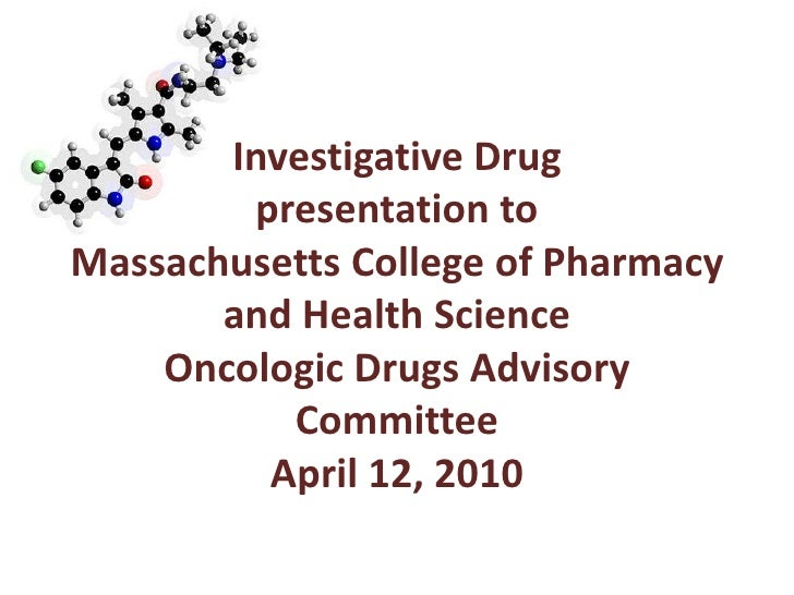 Investigative Drugpresentation toMassachusetts College of Pharmacy and Health ScienceOncologic Drugs Advisory CommitteeApr...