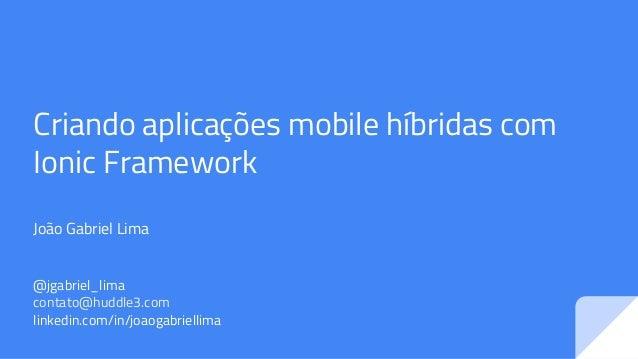 Criando aplicações mobile híbridas com Ionic Framework João Gabriel Lima @jgabriel_lima contato@huddle3.com linkedin.com/i...