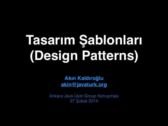 """Tasarım Şablonları"""" (Design Patterns) Akın Kaldıroğlu"""" akin@javaturk.org Ankara Java User Group Konuşması 27 Şubat 2014"""