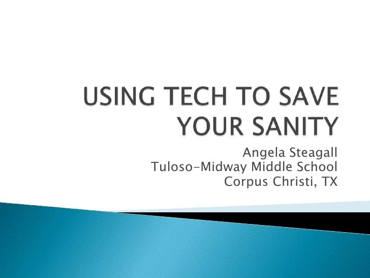 USING TECH TO SAVE YOUR SANITY<br />Angela Steagall<br />Tuloso-Midway Middle School<br />Corpus Christi, TX<br />