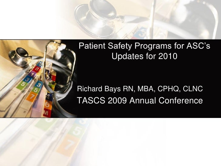 Patient Safety Programs for ASC's         Updates for 2010Richard Bays RN, MBA, CPHQ, CLNCTASCS 2009 Annual Conference