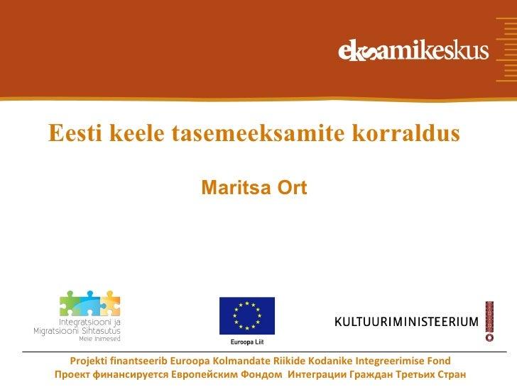 Eesti keele tasemeeksamite korraldus                            Maritsa Ort  Projekti finantseerib Euroopa Kolmandate Riik...