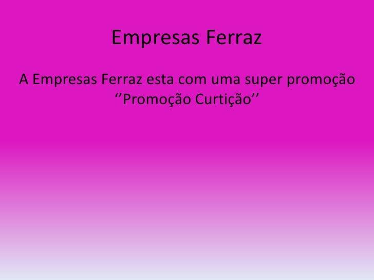 Empresas FerrazA Empresas Ferraz esta com uma super promoção             ''Promoção Curtição''