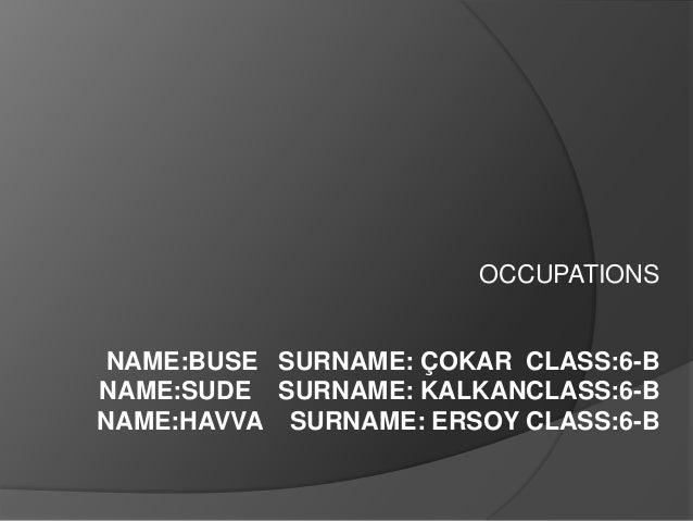 OCCUPATIONS  NAME:BUSE SURNAME: ÇOKAR CLASS:6-B NAME:SUDE SURNAME: KALKANCLASS:6-B NAME:HAVVA SURNAME: ERSOY CLASS:6-B