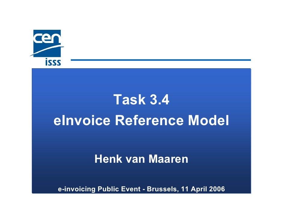 Task 3.4 eInvoice Reference Model            Henk van Maaren  e-invoicing Public Event - Brussels, 11 April 2006