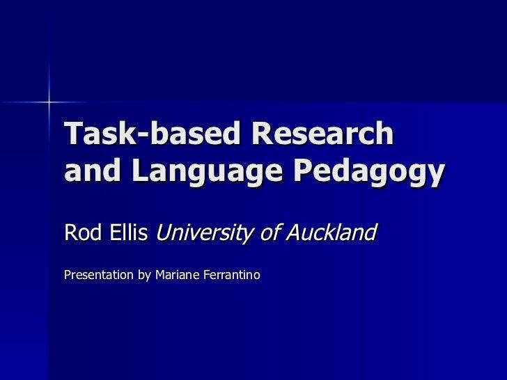 Task-based Research and Language Pedagogy Rod Ellis  University of Auckland Presentation by Mariane Ferrantino