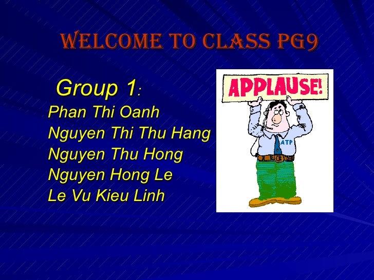 Welcome to class PG9   Group 1 :  Phan Thi Oanh Nguyen Thi Thu Hang Nguyen Thu Hong Nguyen Hong Le Le Vu Kieu Linh