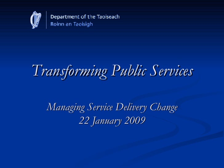 Transforming Public Services Managing Service Delivery Change 22 January 2009