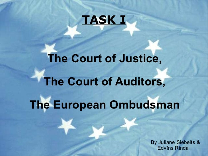 TASK I The Court of Justice, The Court of Auditors, The European   Ombudsman <ul>By  Juliane Siebelts & Edvīns Rinda </ul>