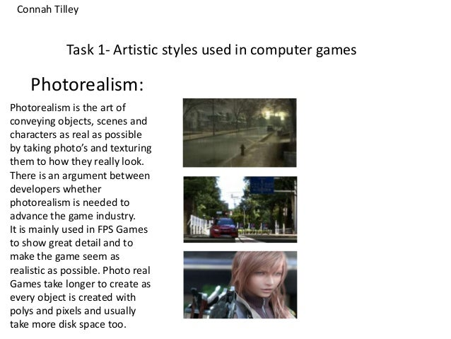 Task 1- Artistic styles used in computer gamesPhotorealism:Photorealism is the art ofconveying objects, scenes andcharacte...