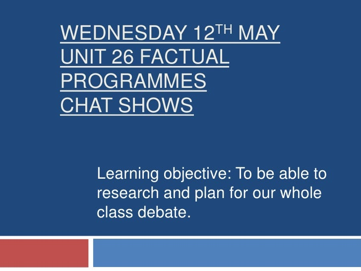 Wednesday 12thMayUNIT 26 FACTUAL PROGRAMMES CHAT SHOWS<br />Learning objective: To be able to research and plan for our wh...