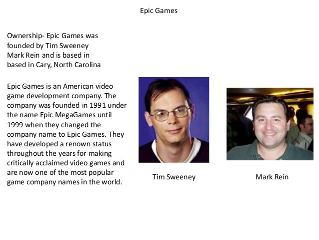 Epic Games Ownership- Epic Games was founded by Tim Sweeney Mark Rein and is based in based in Cary, North Carolina Epic G...