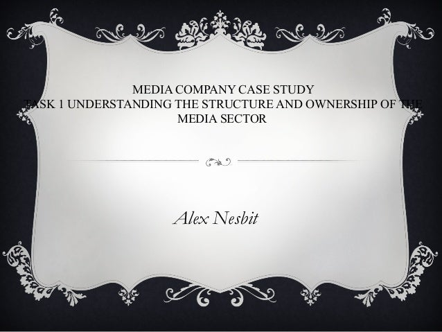 MEDIA COMPANY CASE STUDY TASK 1 UNDERSTANDING THE STRUCTURE AND OWNERSHIP OF THE MEDIA SECTOR Alex Nesbit