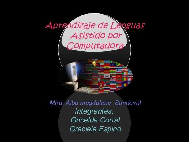Aprendizaje de Lenguas Asistido por Computadora Mtra. Alba magdalena Sandoval Integrantes: Gricelda Corral Graciela Espino