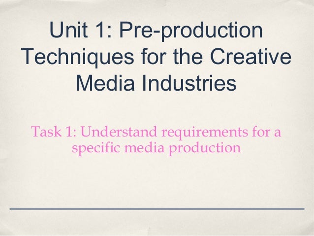 Unit 1: Pre-productionTechniques for the Creative    Media Industries Task 1: Understand requirements for a       specific...