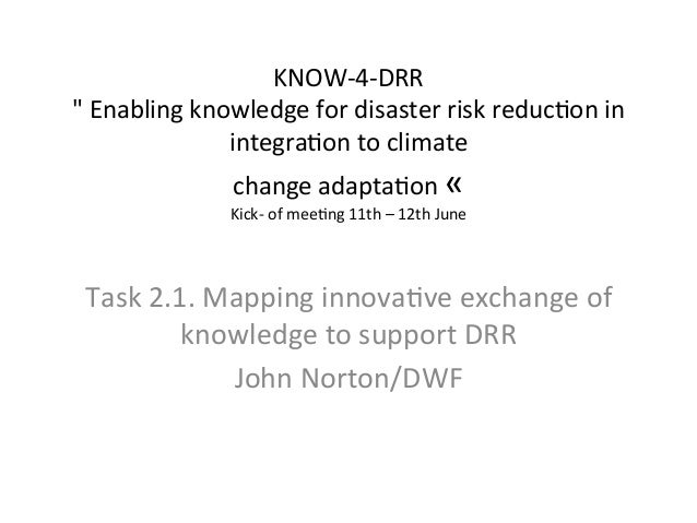 "KNOW-­‐4-­‐DRR	    ""	   Enabling	   knowledge	   for	   disaster	   risk	   reduc=on	   in	    integra=on	   to	   climate..."