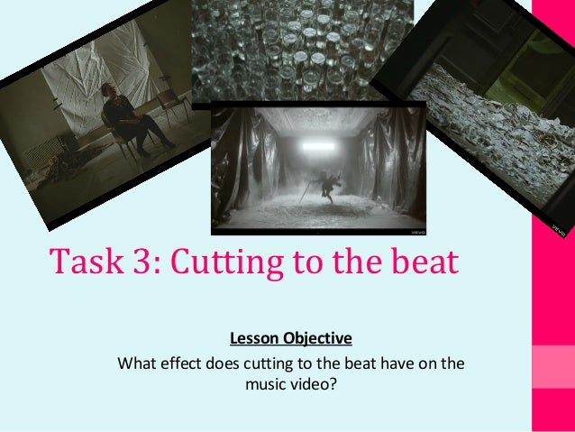 Task 3: Cutting to the beat Lesson Objective What effect does cutting to the beat have on the music video?