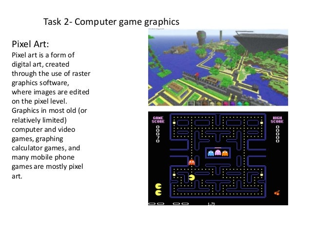 Task 2- Computer game graphicsPixel Art:Pixel art is a form ofdigital art, createdthrough the use of rastergraphics softwa...