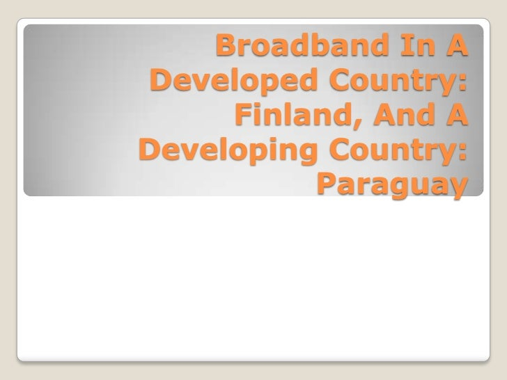 Broadband In A Developed Country: Finland, And A Developing Country: Paraguay<br />