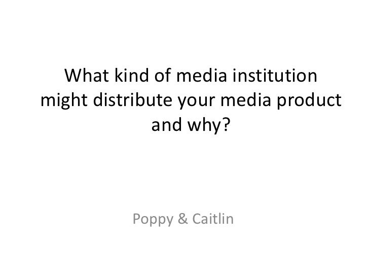 What kind of media institutionmight distribute your media product              and why?          Poppy & Caitlin