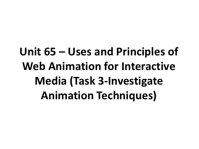 Unit 65 – Uses and Principles ofWeb Animation for Interactive  Media (Task 3-Investigate    Animation Techniques)
