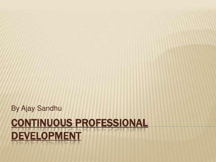 By Ajay SandhuCONTINUOUS PROFESSIONALDEVELOPMENT
