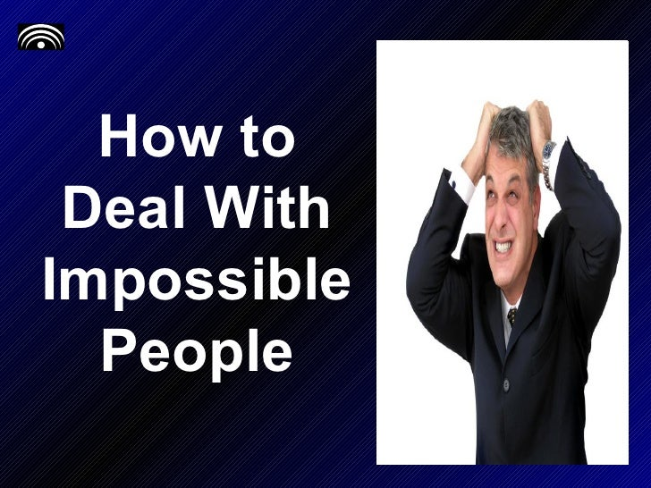 How to Deal With Impossible People