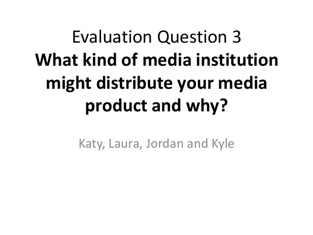 Evaluation Question 3What kind of media institution might distribute your media      product and why?     Katy, Laura, Jor...