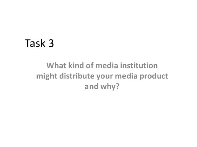 Task 3 What kind of media institution might distribute your media product and why?
