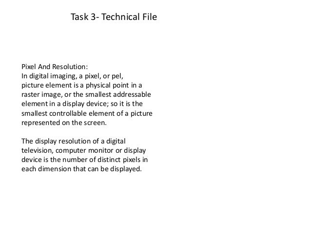 Task 3- Technical FilePixel And Resolution:In digital imaging, a pixel, or pel,picture element is a physical point in aras...