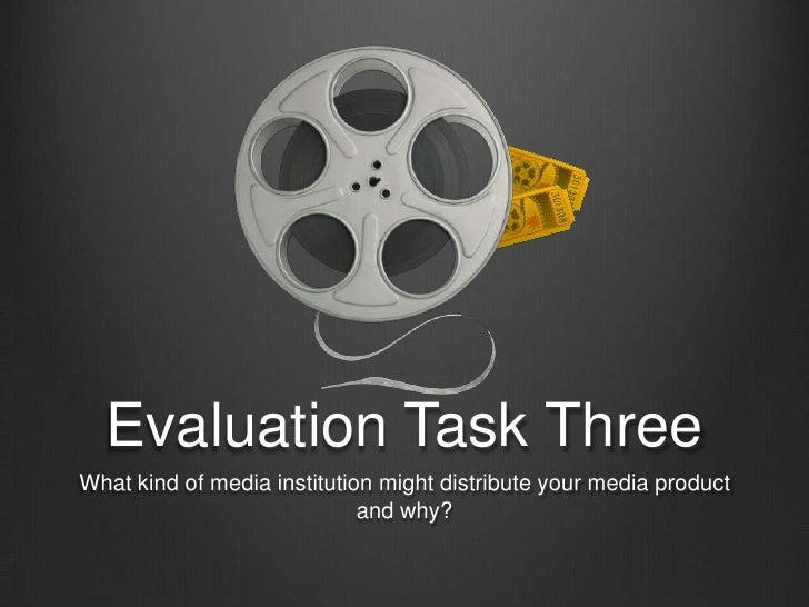 Evaluation Task Three<br />What kind of media institution might distribute your media product and why?<br />