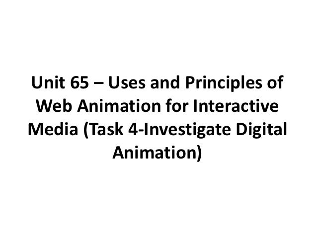 Unit 65 – Uses and Principles ofWeb Animation for InteractiveMedia (Task 4-Investigate Digital          Animation)