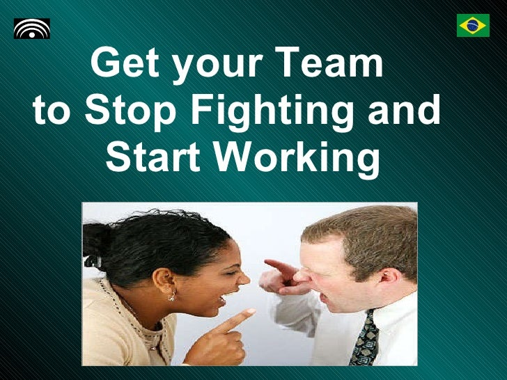 Get your Team  to Stop Fighting and  Start Working