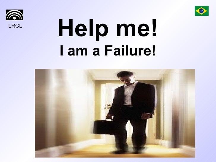 Help me! I am a Failure!
