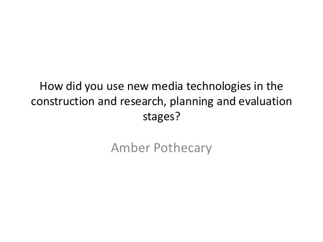 How did you use new media technologies in the construction and research, planning and evaluation stages?  Amber Pothecary