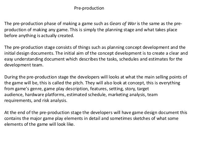 Pre-productionThe pre-production phase of making a game such as Gears of War is the same as the pre-production of making a...
