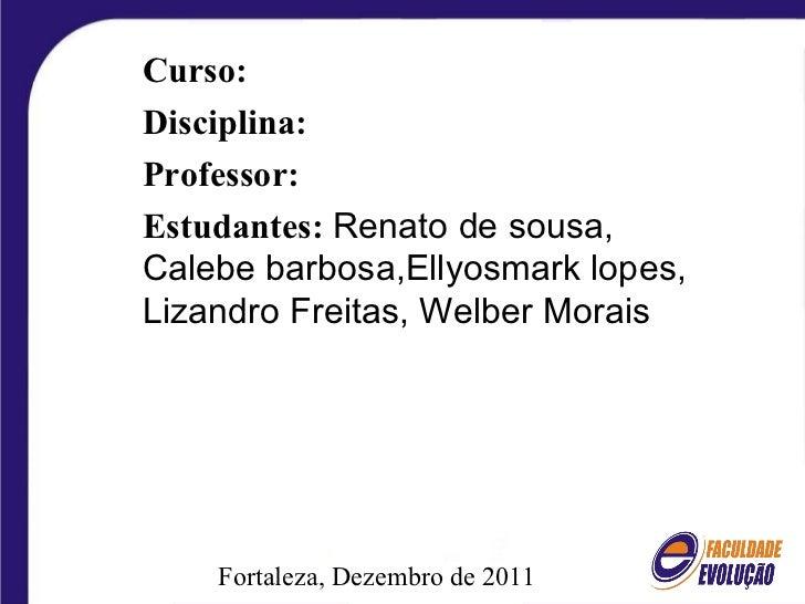 Fortaleza, Dezembro de 2011 Curso: Disciplina: Professor: Estudantes:   Renato de sousa, Calebe barbosa,Ellyosmark lopes, ...