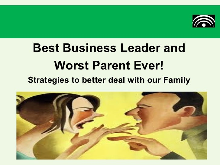 Best Business Leader and    Worst Parent Ever!Strategies to better deal with our Family