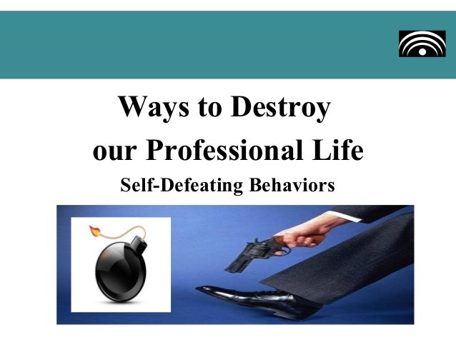 Ways to Destroyour Professional Life  Self-Defeating Behaviors