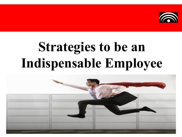 Strategies to be anIndispensable Employee