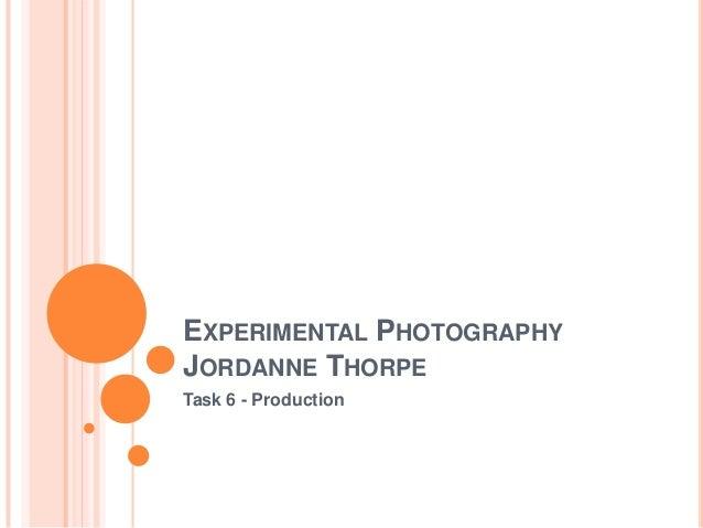 EXPERIMENTAL PHOTOGRAPHY JORDANNE THORPE Task 6 - Production