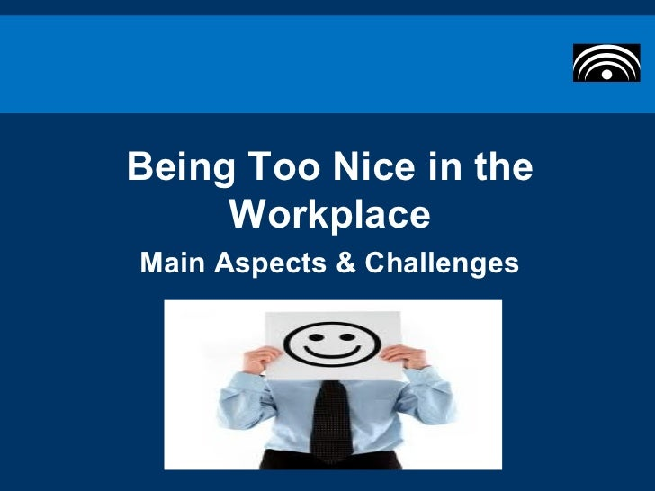 Being Too Nice in the     WorkplaceMain Aspects & Challenges