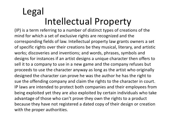 Legal                Intellectual Property(IP) is a term referring to a number of distinct types of creations of themind f...