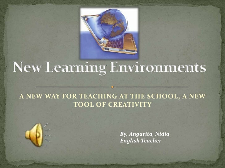 New Learning Environments<br />A NEW WAY FOR TEACHING AT THE SCHOOL, A NEW TOOL OF CREATIVITY<br />By, Angarita, Nidia<br ...