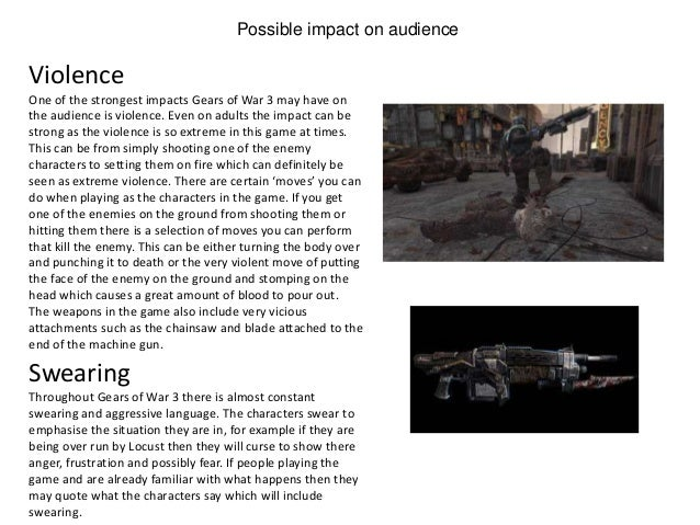 Possible impact on audienceOne of the strongest impacts Gears of War 3 may have onthe audience is violence. Even on adults...