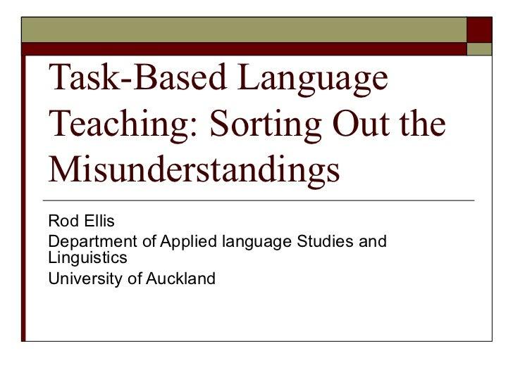 Task-Based Language Teaching: Sorting Out the Misunderstandings Rod Ellis Department of Applied language Studies and Lingu...
