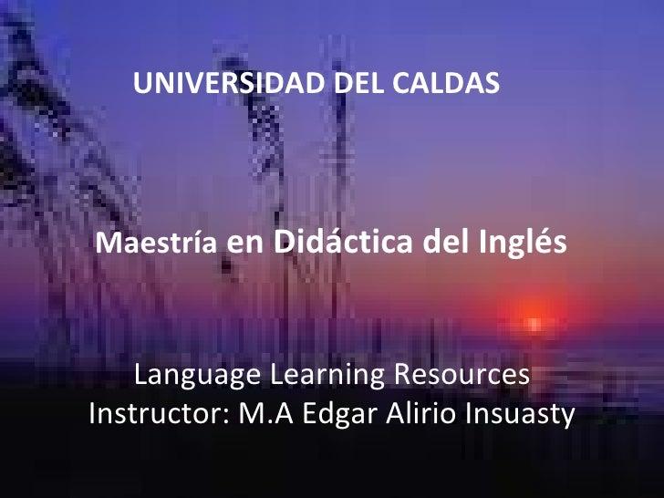 UNIVERSIDAD DEL CALDAS Maestría  en Didáctica del Inglés Language Learning Resources Instructor: M.A Edgar Alirio Insuasty